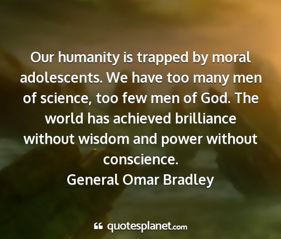 General omar bradley - our humanity is trapped by moral adolescents. we...