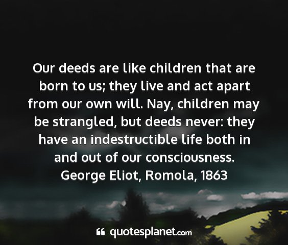 George eliot, romola, 1863 - our deeds are like children that are born to us;...