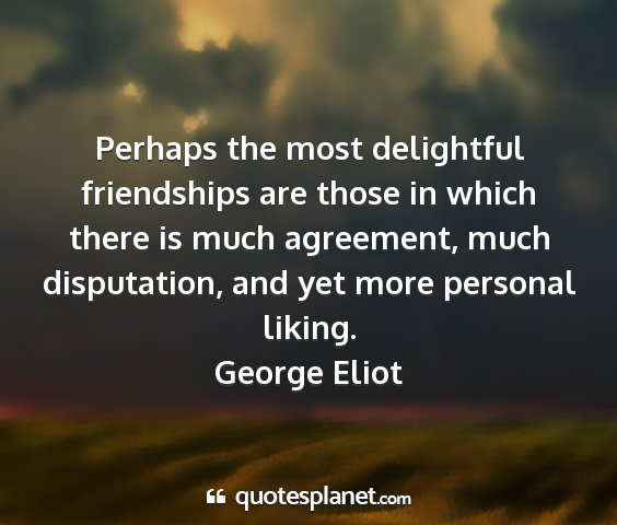 George eliot - perhaps the most delightful friendships are those...
