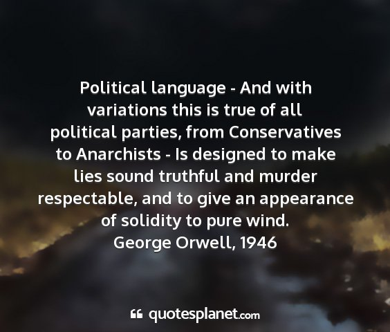George orwell, 1946 - political language - and with variations this is...