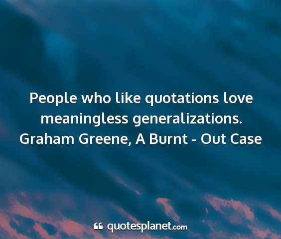 Graham greene, a burnt - out case - people who like quotations love meaningless...