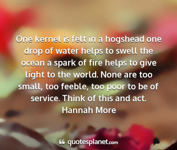 Hannah more - one kernel is felt in a hogshead one drop of...