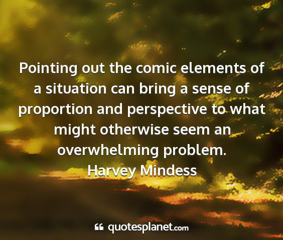 Harvey mindess - pointing out the comic elements of a situation...