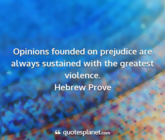Hebrew prove - opinions founded on prejudice are always...
