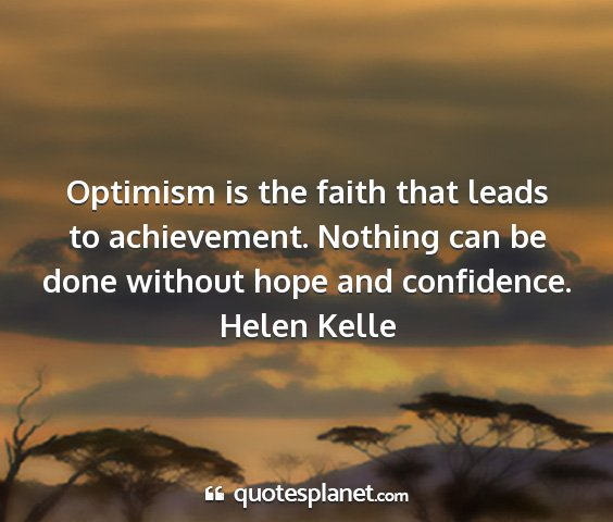 Helen kelle - optimism is the faith that leads to achievement....