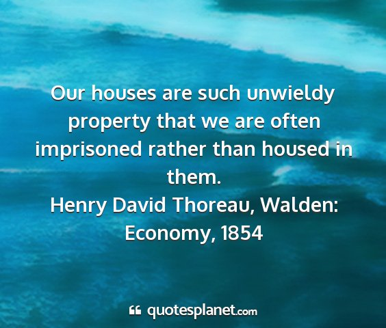 Henry david thoreau, walden: economy, 1854 - our houses are such unwieldy property that we are...