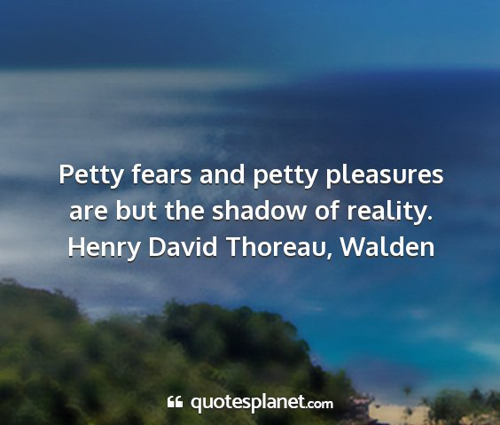 Henry david thoreau, walden - petty fears and petty pleasures are but the...