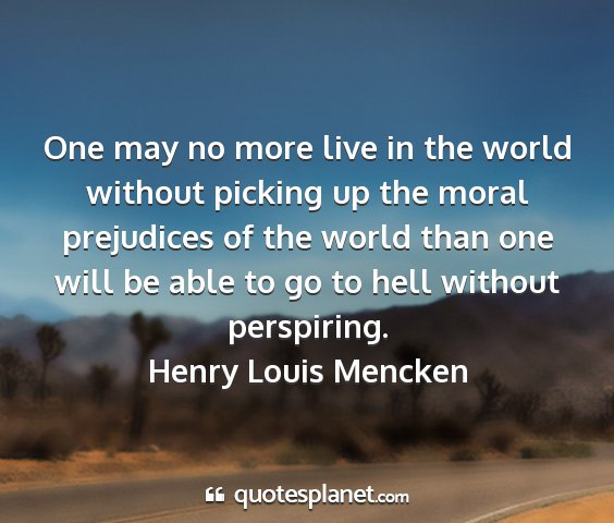 Henry louis mencken - one may no more live in the world without picking...