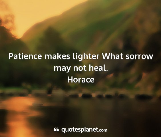 Horace - patience makes lighter what sorrow may not heal....