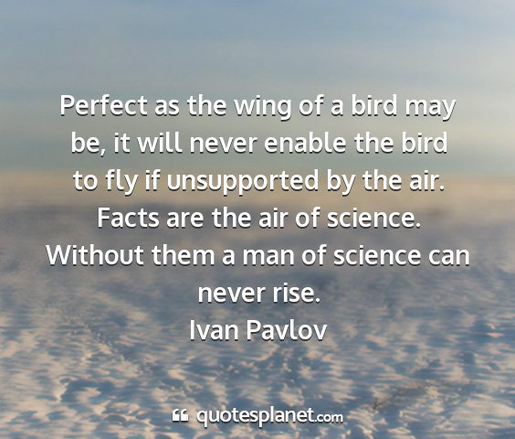 Ivan pavlov - perfect as the wing of a bird may be, it will...