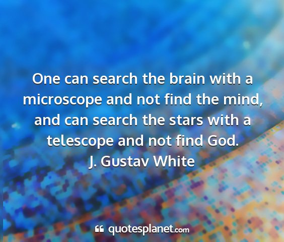J. gustav white - one can search the brain with a microscope and...