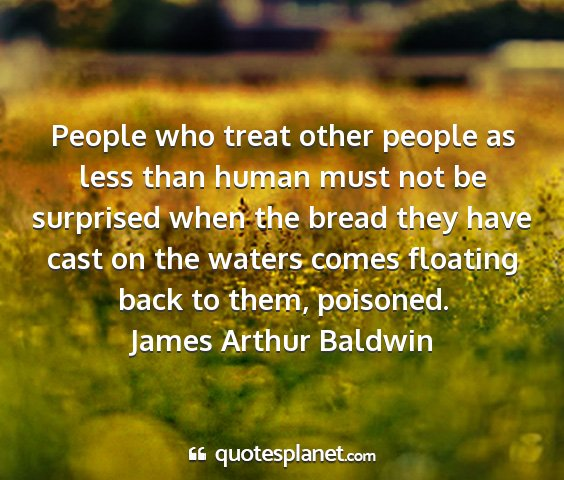 James arthur baldwin - people who treat other people as less than human...