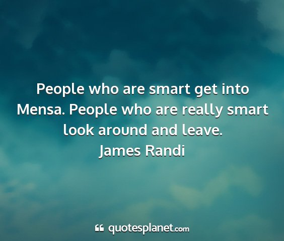 James randi - people who are smart get into mensa. people who...