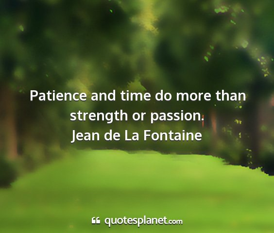 Jean de la fontaine - patience and time do more than strength or...