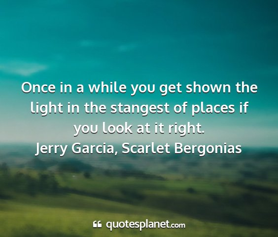 Jerry garcia, scarlet bergonias - once in a while you get shown the light in the...