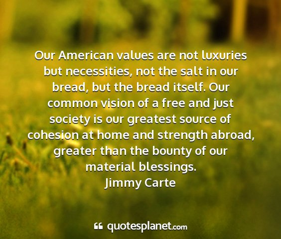 Jimmy carte - our american values are not luxuries but...