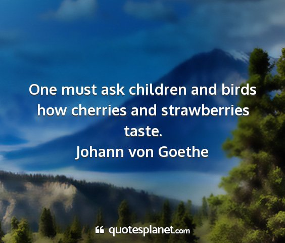 Johann von goethe - one must ask children and birds how cherries and...