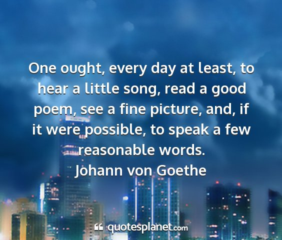 Johann von goethe - one ought, every day at least, to hear a little...