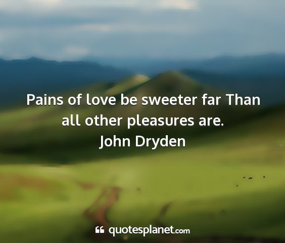 John dryden - pains of love be sweeter far than all other...