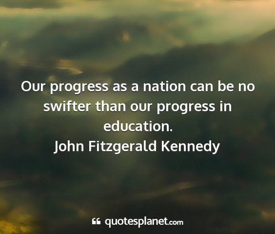 John fitzgerald kennedy - our progress as a nation can be no swifter than...