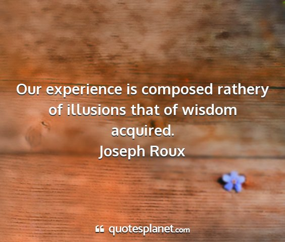 Joseph roux - our experience is composed rathery of illusions...
