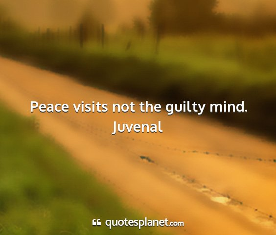 Juvenal - peace visits not the guilty mind....