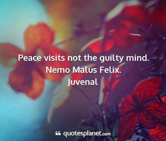 Juvenal - peace visits not the guilty mind. nemo malus...