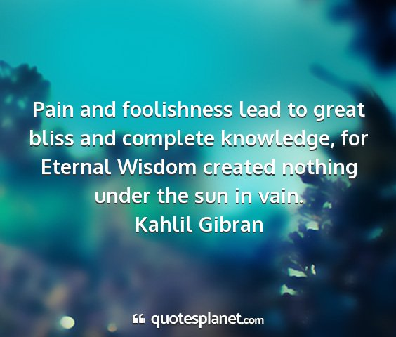 Kahlil gibran - pain and foolishness lead to great bliss and...