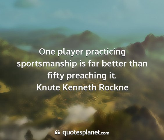 Knute kenneth rockne - one player practicing sportsmanship is far better...
