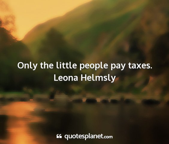 Leona helmsly - only the little people pay taxes....