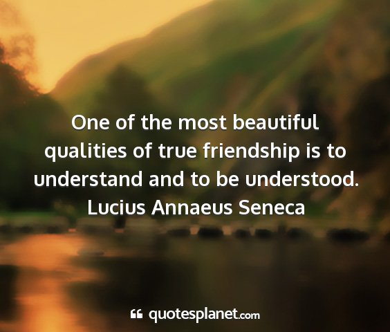 Lucius annaeus seneca - one of the most beautiful qualities of true...