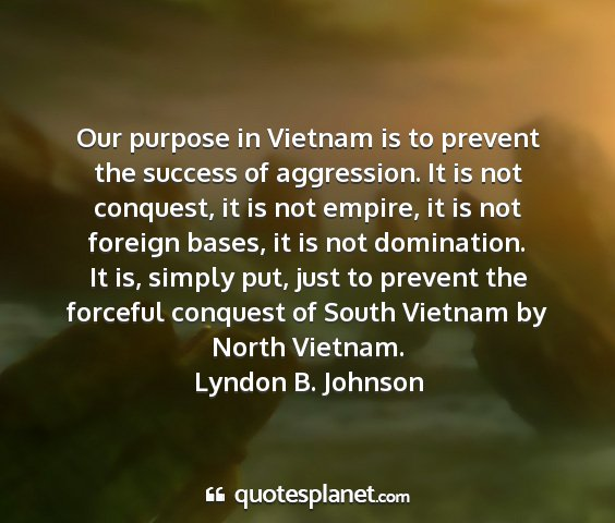 Lyndon b. johnson - our purpose in vietnam is to prevent the success...
