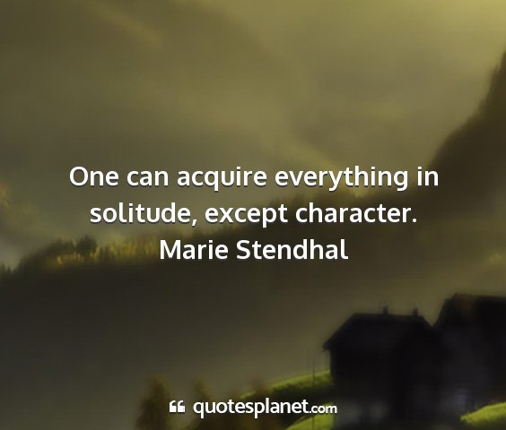 Marie stendhal - one can acquire everything in solitude, except...