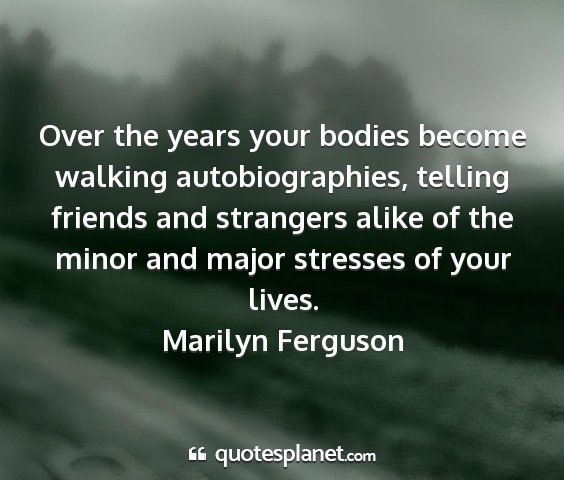 Marilyn ferguson - over the years your bodies become walking...
