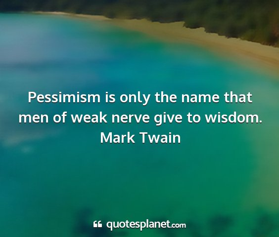 Mark twain - pessimism is only the name that men of weak nerve...