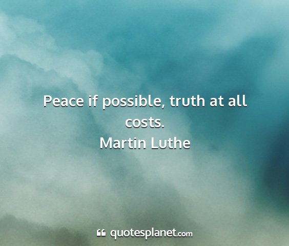 Martin luthe - peace if possible, truth at all costs....