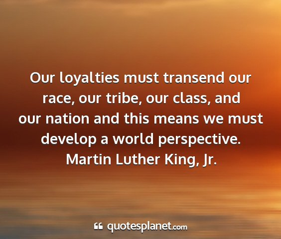 Martin luther king, jr. - our loyalties must transend our race, our tribe,...