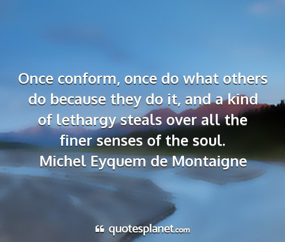Michel eyquem de montaigne - once conform, once do what others do because they...