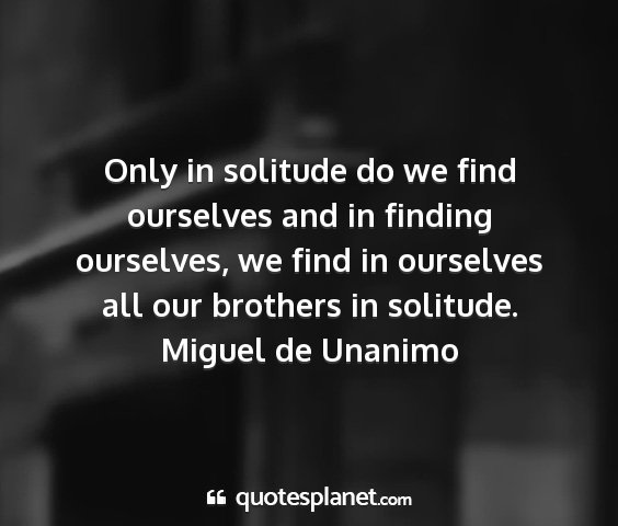 Miguel de unanimo - only in solitude do we find ourselves and in...