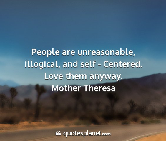 Mother theresa - people are unreasonable, illogical, and self -...