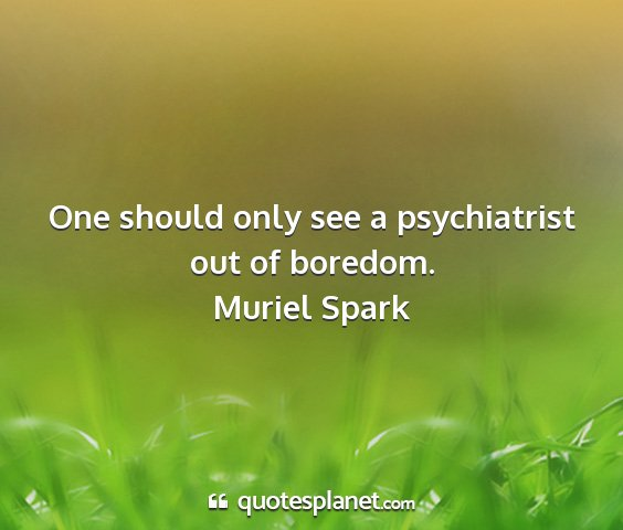 Muriel spark - one should only see a psychiatrist out of boredom....
