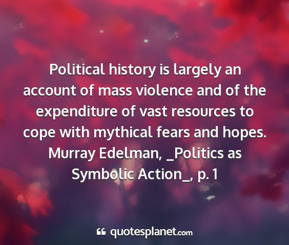 Murray edelman, _politics as symbolic action_, p. 1 - political history is largely an account of mass...