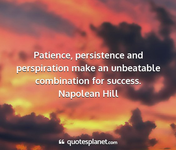 Napolean hill - patience, persistence and perspiration make an...