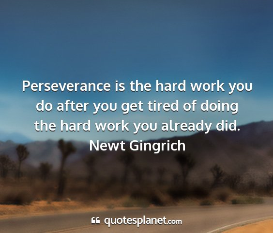 Newt gingrich - perseverance is the hard work you do after you...
