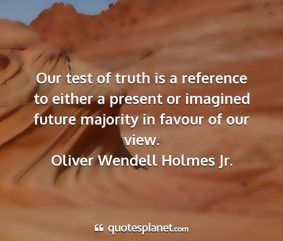 Oliver wendell holmes jr. - our test of truth is a reference to either a...