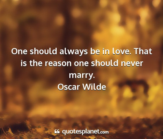 Oscar wilde - one should always be in love. that is the reason...