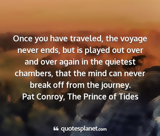 Pat conroy, the prince of tides - once you have traveled, the voyage never ends,...