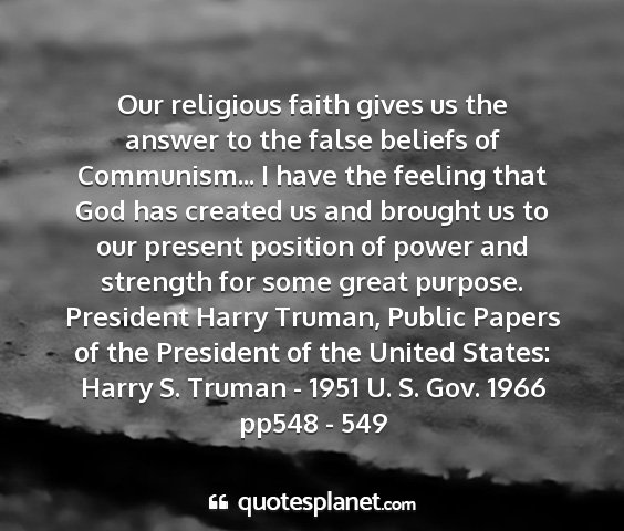 President harry truman, public papers of the president of the united states: harry s. truman - 1951 u. s. gov. 1966 pp548 - 549 - our religious faith gives us the answer to the...