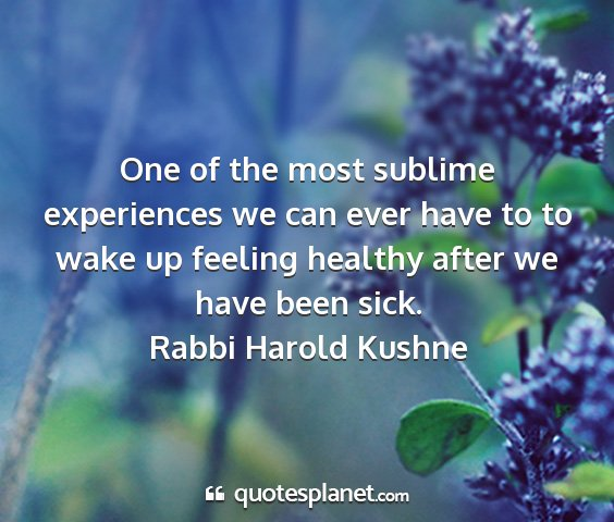 Rabbi harold kushne - one of the most sublime experiences we can ever...
