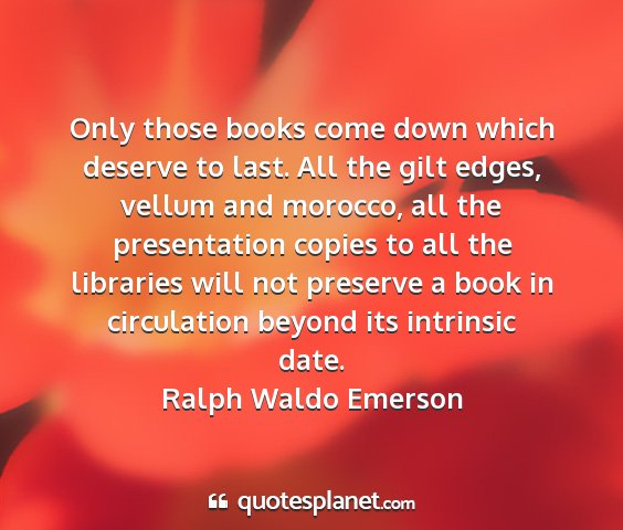 Ralph waldo emerson - only those books come down which deserve to last....